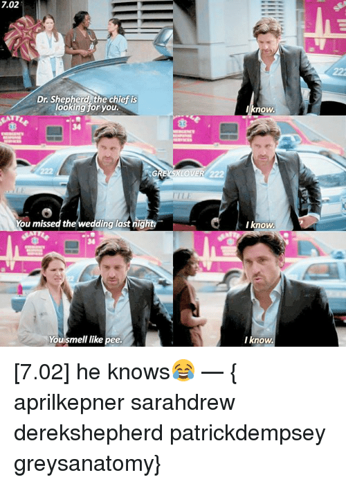 Nigs: 7.02  Dr Shepherd the chief is  looking for you.  You missed the wedding last nig  You smell like  pee.  know.  I know.  I know. [7.02] he knows😂 — { aprilkepner sarahdrew derekshepherd patrickdempsey greysanatomy}
