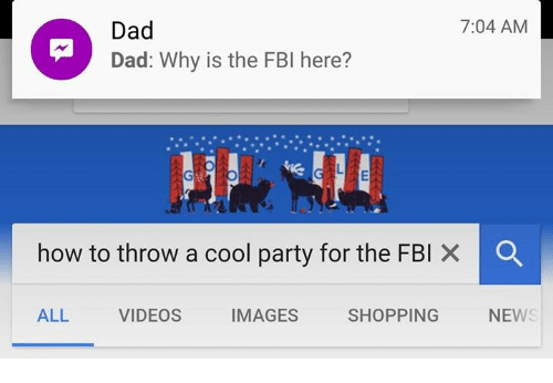 Dad, Fbi, and News: 7:04 AM  Dad  Dad: Why is the FBI here?  ER  how to throw a cool party for the FBI ×  ALL  VIDEOS  IMAGES  SHOPPING  NEWS