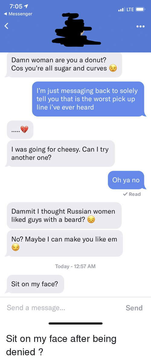 Russian Women: 7:051  4Messenger  LTE  Damn woman are you a donut?  Cos you're all sugar and curves  I'm just messaging back to solely  tell you that is the worst pick up  line i've ever heard  I was going for cheesy. Can l try  another one?  Oh ya no  Read  Dammit I thought Russian women  liked guys with a beard?  No? Maybe I can make you like em  Today 12:57 AM  Sit on my face?  Send a message  Send Sit on my face after being denied ?