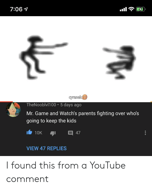 Cyranek: 7:06  cyranek  TheNooblvl100 5 days ago  Mr. Game and Watch's parents fighting over who's  going to keep the kids  目 47  10K  VIEW 47 REPLIES I found this from a YouTube comment