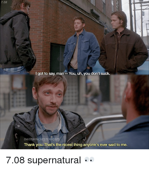 Memes, Thank You, and Supernatural: 7.08  I got to say, man --You, uh, you don't suck.  DAILYWINCHESTERPOSTS  Thank you. That's the nicest thing anyone's ever said to me 7.08 supernatural 👀
