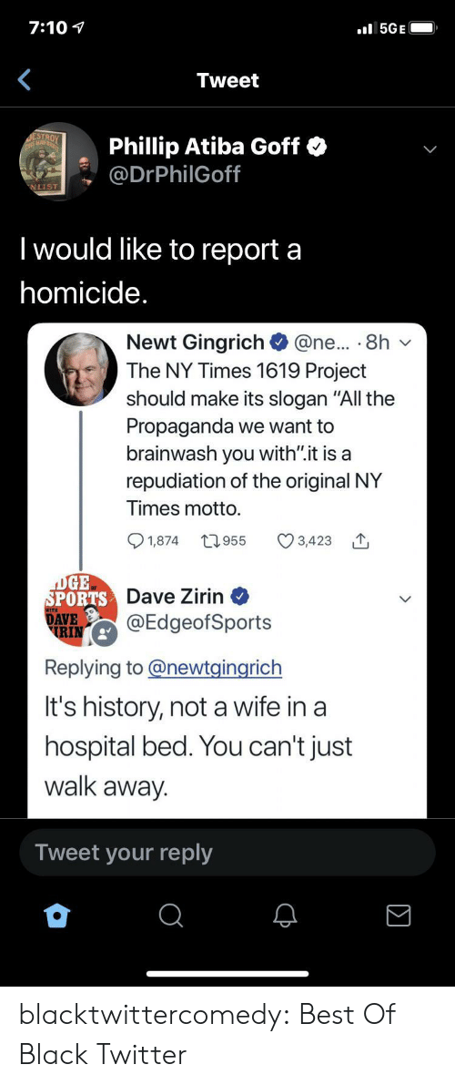 "Hospital Bed: 7:10  5GE  Tweet  ESTROY  THIS MAD  Phillip Atiba Goff  @DrPhilGoff  NLIST  Twould like to report a  homicide.  Newt Gingrich  The NY Times 1619 Project  @ne... 8h  should make its slogan ""All the  Propaganda we want to  brainwash you with"".it is a  repudiation of the original NY  Times motto.  t1.955  1,874  3,423  DGE  SPORTS Dave Zirin  DAVE  RIN  @EdgeofSports  Replying to@newtgingrich  It's history, nota wife in a  hospital bed. You can't just  walk away.  Tweet your reply blacktwittercomedy:  Best Of Black Twitter"