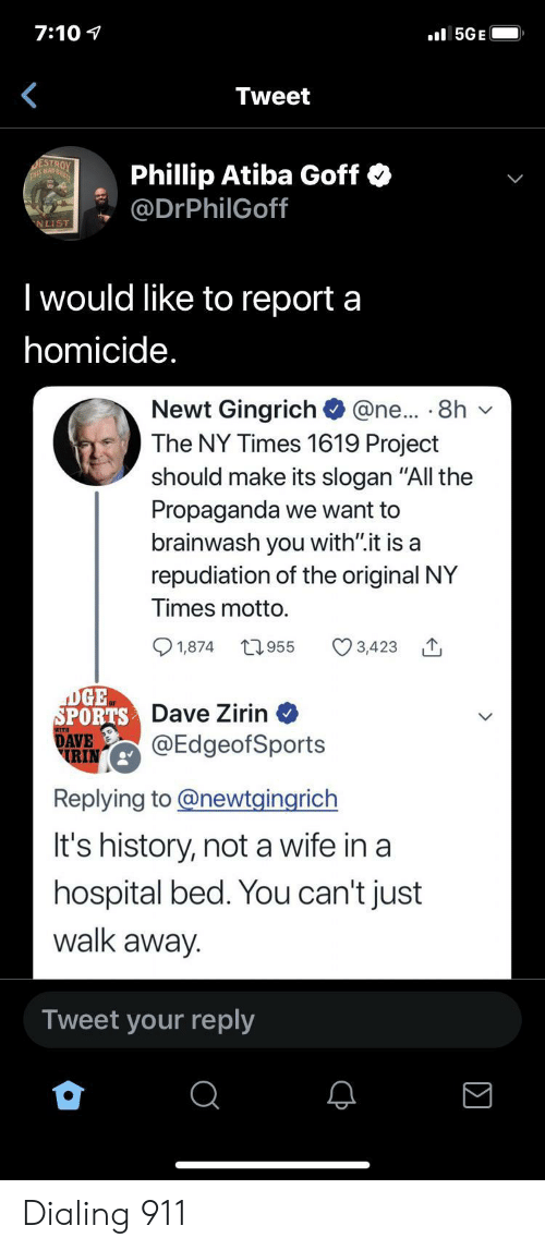 "dialing: 7:10  l5GE  Tweet  DESTROY  THS MAD  Phillip Atiba Goff  @DrPhilGoff  NLIST  I would like to report a  homicide.  Newt Gingrich  The NY Times 1619 Project  @ne... 8h  should make its slogan ""All the  Propaganda we want to  brainwash you with"".it is a  repudiation of the original NY  Times motto.  t955  1,874  3,423  DGE  SPORTS Dave Zirin  DAVE  RIN  @EdgeofSports  Replying to@newtgingrich  It's history, not a wife in a  hospital bed. You can't just  walk away.  Tweet your reply Dialing 911"