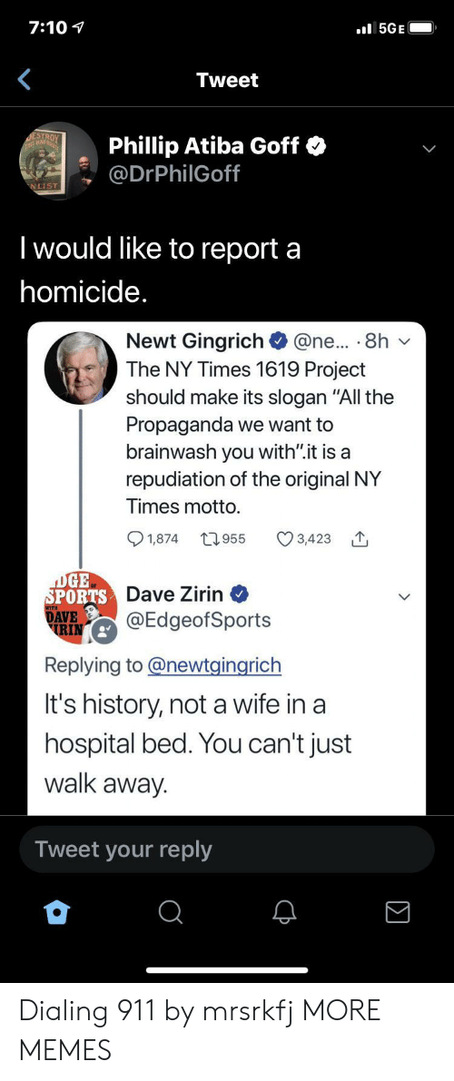 "dialing: 7:10  l5GE  Tweet  DESTROY  THS MAD  Phillip Atiba Goff  @DrPhilGoff  NLIST  I would like to report a  homicide.  Newt Gingrich  The NY Times 1619 Project  @ne... 8h  should make its slogan ""All the  Propaganda we want to  brainwash you with"".it is a  repudiation of the original NY  Times motto.  t955  1,874  3,423  DGE  SPORTS Dave Zirin  DAVE  RIN  @EdgeofSports  Replying to@newtgingrich  It's history, not a wife in a  hospital bed. You can't just  walk away.  Tweet your reply Dialing 911 by mrsrkfj MORE MEMES"