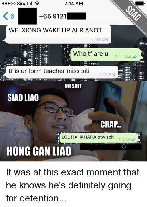 detente: 7:14 AM  oo Singtel  K 6  +65 9121  WEI XIONG WAKE UP ALR ANOT  7:10 AM  Who tf are u  7:11 AM  tf is ur form teacher miss siti  7:11 AM  OH SHIT  SIAOLIAO  CRAP  LOL HAHAHAHA otw sch  7:12 AM  HONG GAN LIAO It was at this exact moment that he knows he's definitely going for detention...
