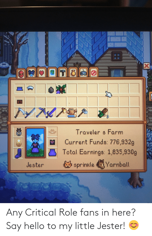 Sprinkle: 7*148  Traveler s Farm  Current Funds: 776,932g  Total Earnings: 1,835,930g  Jester  sprinkle Yarnball Any Critical Role fans in here? Say hello to my little Jester! 😊