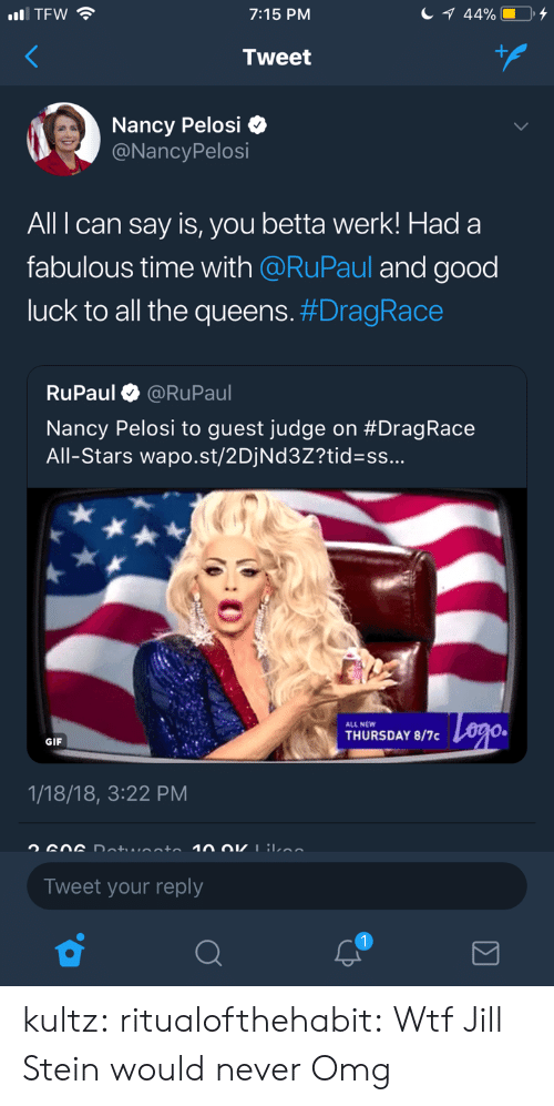werk: 7:15 PM  Tweet  Nancy Pelosi Q  @NancyPelosi  All can say is, you betta werk! Had a  fabulous time with @RuPaul and good  luck to all the queens. #DragRace  RuPaul @RuPaul  Nancy Pelosi to guest judge on #Drag Race  All-Stars wa post/2DiNd32?tid=ss  ALL NEW  THURSDAY 8/7  GIF  1/18/18, 3:22 PM  Tweet your reply kultz:  ritualofthehabit:  Wtf  Jill Stein would never   Omg