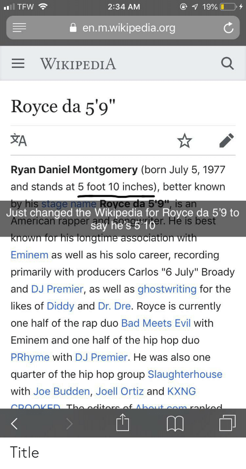 """Joe Budden: @ 7 19% 0  2:34 AM  TFW  en.m.wikipedia.org  = WIKIPEDIA  Royce da 5'9""""  ŽA  Ryan Daniel Montgomery (born July 5, 1977  and stands at 5 foot 10 inches), better known  by his stage name Royce da 5'9"""", is an  Just changed the Wikipedia for Royce da 5'9 to  American rapper a ha36er. He is best  known for his longtime association with  Eminem as well as his solo career, recording  primarily with producers Carlos """"6 July"""" Broady  and DJ Premier, as well as  ghostwriting for the  likes of Diddy and Dr. Dre. Royce is currently  one half of the rap duo Bad Meets Evil with  Eminem and one half of the hip hop duo  PRhyme with DJ Premier. He was also one  quarter of the hip hop group Slaughterhouse  with Joe Budden, Joell Ortiz and KXNG  CROOKED Tho oditore af Abaut com rankod Title"""