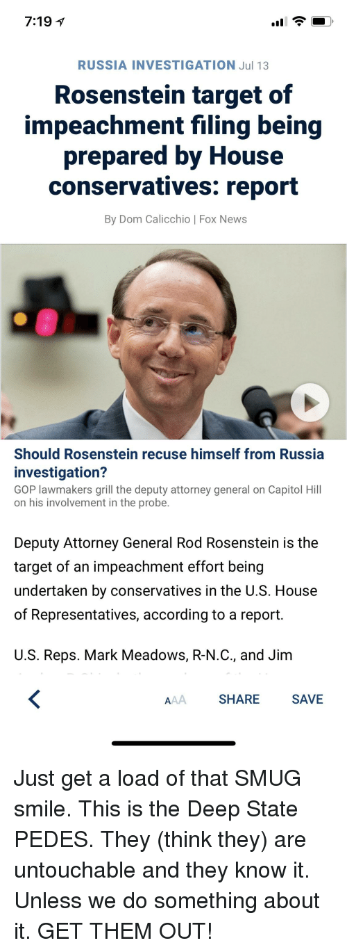 News, Target, and Fox News: 7:19 1  RUSSIA INVESTIGATION Jul 13  Rosenstein target of  impeachment filing being  prepared by House  conservatives: report  By Dom Calicchio | Fox News  Should Rosenstein recuse himself from Russia  investigation?  GOP lawmakers grill the deputy attorney general on Capitol Hill  on his involvement in the probe  Deputy Attorney General Rod Rosenstein is the  target of an impeachment effort being  undertaken by conservatives in the U.S. House  of Representatives, according to a report  US Reps. Mark Meadows, R-N.С., and Jim  SHARE  SAVE