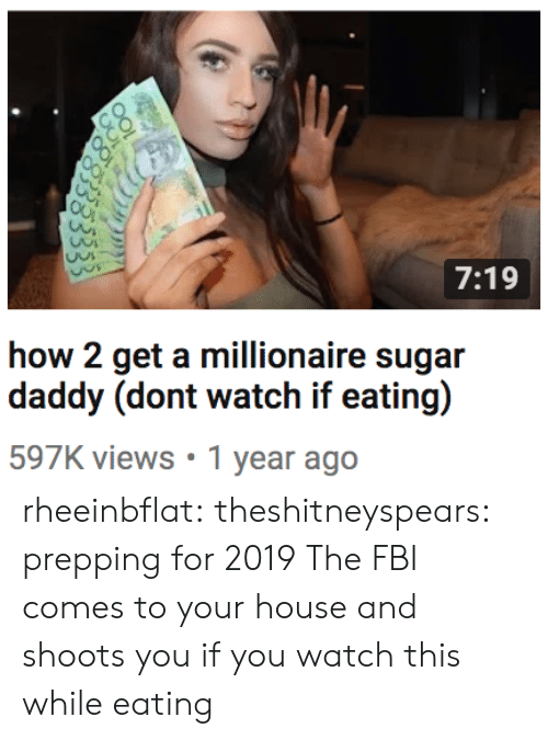 prepping: 7:19  how 2 get a millionaire sugar  597K views 1 year ago rheeinbflat:  theshitneyspears:  prepping for 2019  The FBI comes to your house and shoots you if you watch this while eating