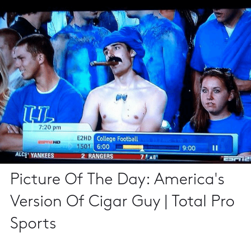 cigar guy: 7:20 pm  College Football  9:00 11  HO ..  1501 6:00  ALCS' YANKEES  2 RANGERS Picture Of The Day: America's Version Of Cigar Guy | Total Pro Sports