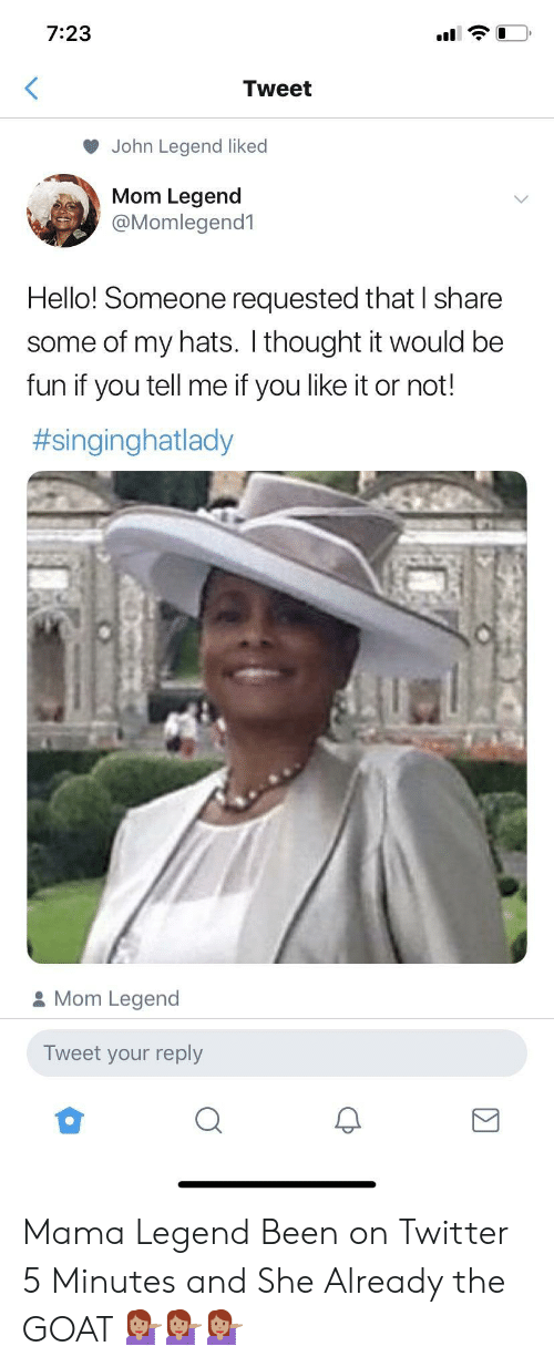 John Legend: 7:23  Tweet  John Legend liked  Mom Legend  @Momlegend1  Hello! Someone requested that I share  some of my hats. I thought it would be  fun if you tell me if you like it or not!  #singinghatlady  Mom Legend  Tweet your reply Mama Legend Been on Twitter 5 Minutes and She Already the GOAT 💁🏽♀️💁🏽♀️💁🏽♀️