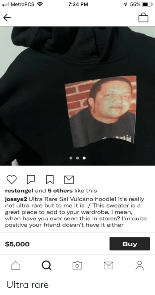 Sal Vulcano: 7:24 PM  7 56%  MetroPCS  restangel and 5 others like this  jossys2 Ultra Rare Sal Vulcano hoodie! It's really  not ultra rare but to me it is :/ This sweater is a  great piece to add to your wardrobe, I mean,  when have you ever seen this in stores? I'm quite  positive your friend doesn't have it either  $5,000  Buy  oC Ultra rare