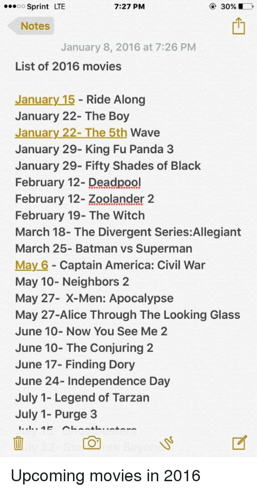 Zoolander: 7:27 PM  30%, D  OO  Sprint LTE  Notes  January 8, 2016 at 7:26 PM  List of 2016 movies  January 15  Ride Along  January 22- The Boy  January 22- The 5th  Wave  January 29- King Fu Panda 3  January 29- Fifty Shades of Black  February 12- Deadpool  February 12- Zoolander 2  February 19- The Witch  March 18- The Divergent Series:Allegiant  March 25- Batman vs Superman  May 6 Captain America: Civil War  May 10- Neighbors 2  May 27- en: Apocalypse  May 27-Alice Through The Looking Glass  June 10- Now You See Me 2  June 10- The Conjuring 2  June 17- Finding Dory  June 24- Independence Day  July 1- Legend of Tarzan  July 1- Purge 3 Upcoming movies in 2016