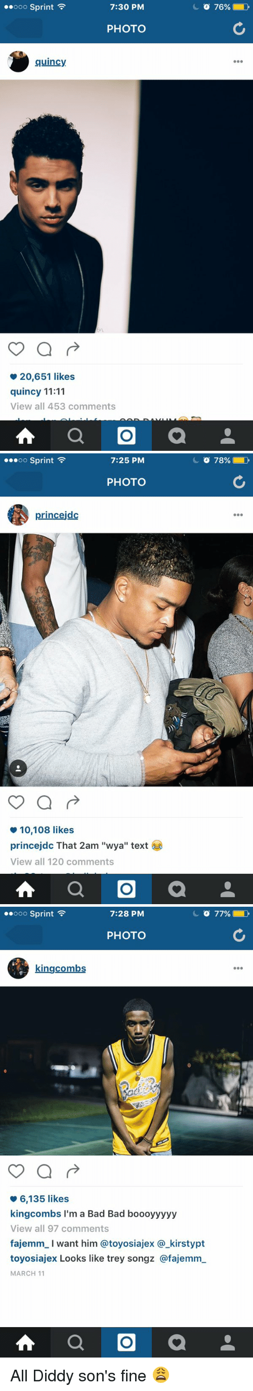 """Bad, Texting, and Trey Songz: 7:30 PM  ooo Sprint  PHOTO  quincy  20,651 likes  quincy 11:11  View all 453 comments  A a   OO Sprint  7:25 PM  PHOTO  princejdc  10,108 likes  princejdc That 2am """"wya"""" text  View all 120 comments  A a  o 78%   7:28 PM  ooo Sprint  PHOTO  kingcombs  6,135 likes  kingcombs I'm a Bad Bad boooyyyyy  View all 97 comments  fajemm l want him atoyosiajex a kirstypt  toyosiajex Looks like trey songz @fajemm  MARCH 11  A a All Diddy son's fine 😩"""