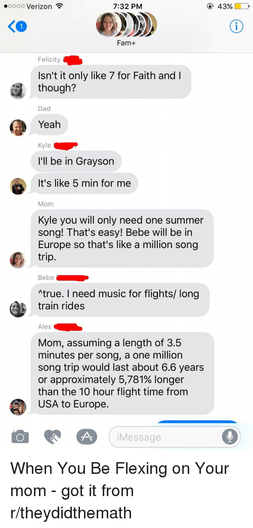 """Dad, Fam, and Music: 7:32 PM  ooooo Verizon  Fam+  Felicity  Isn't it only like 7 for Faith and l  though?  Dad  Yeah  Kyle  I'll be in Grayson  It's like 5 min for me  Mom  Kyle you will only need one summer  song! That's easy! Bebe will be in  Europe so that's like a million song  trip.  Bebe  """"true. need music for flights/ long  train rides  Alex  Mom, assuming a length of 3.5  minutes per song, a one million  song trip would last about 6.6 years  or approximately 5,781% longer  than the 10 hour flight time from  USA to Europe.  O Message  43%"""