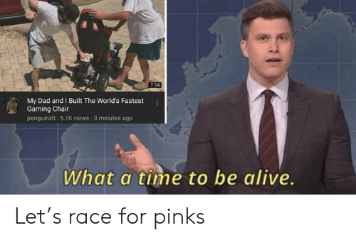 pinks: 7:34  My Dad and Built The World's Fastest  Gaming Chair  penguinz0 5.1K views 3 minutes ago  What a time to be alive. Let's race for pinks