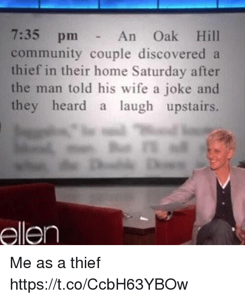 Community, Ellen, and Home: 7:35 pm  An Oak Hill  community couple discovered a  thief in their home Saturday after  the man told his wife a joke and  they heard a laugh upstairs.  ellen Me as a thief https://t.co/CcbH63YBOw