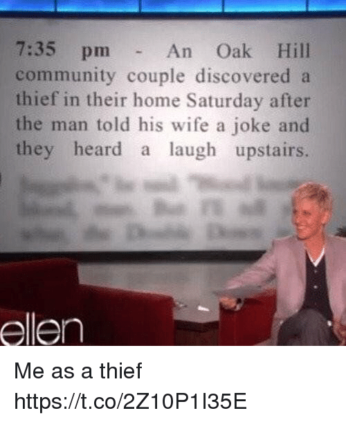 Community, Ellen, and Home: 7:35 pm  community couple discovered a  thief in their home Saturday after  the man told his wife a joke and  they heard a laugh upstairs.  An Oak Hill  ellen Me as a thief https://t.co/2Z10P1I35E