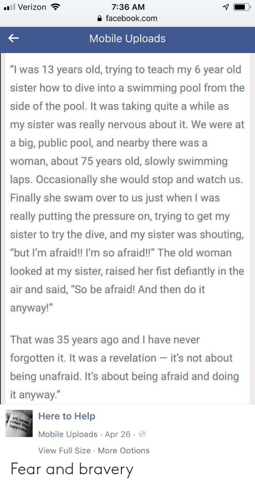 """bravery: 7:36 AM  l Verizon  facebook.com  Mobile Uploads  """"I was 13 years old, trying to teach my 6 year old  sister how to dive into a swimming pool from the  side of the pool. It was taking quite a while as  my sister was really nervous about it. We were at  a big, public pool, and nearby there was a  woman, about 75 years old, slowly swimming  laps. Occasionally she would stop and watch us.  Finally she swam over to us just when I was  really putting the pressure on, trying to get my  sister to try the dive, and my sister was shouting,  """"but I'm afraid!! I'm so afraid!!"""" The old woman  looked at my sister, raised her fist defiantly in the  air and said, """"So be afraid! And then do it  anyway!""""  That was 35 years ago and I have never  forgotten it. It was a revelation - it's not about  being unafraid. It's about being afraid and doing  it anyway.""""  Here to Help  art never  comes fro  happiness  Mobile Uploads Apr 26  View Full Size More Options Fear and bravery"""