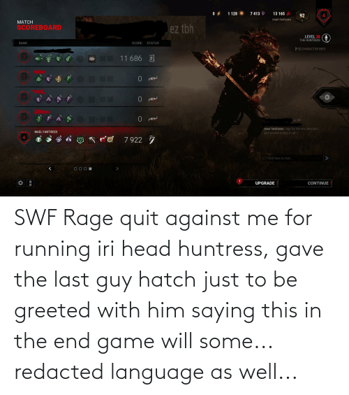 Rage quit: 7 413  1 128  13 165  92  mael fantisees  1.  MATCH  SCOREBOARD  ez tbh  LEVEL 38  THE HUNTRESS  RANK  SCORE  STATUS  [F1] CHARACTER INFO  11 686 A  ez tbh  mael fantisees: rage for the one shot but i  MAEL FANTISEES  just wanted to test it out :/  7 922 7  O Click here to chat.  UPGRADE  CONTINUE SWF Rage quit against me for running iri head huntress, gave the last guy hatch just to be greeted with him saying this in the end game will some... redacted language as well...