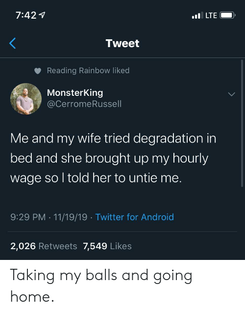 degradation: 7:42  .lLTE  Tweet  Reading Rainbow liked  MonsterKing  @CerromeRussell  Me and my wife tried degradation in  bed and she brought up my hourly  wage so l told her to untie me.  9:29 PM 11/19/19 Twitter for Android  2,026 Retwe ets 7,549 Likes Taking my balls and going home.