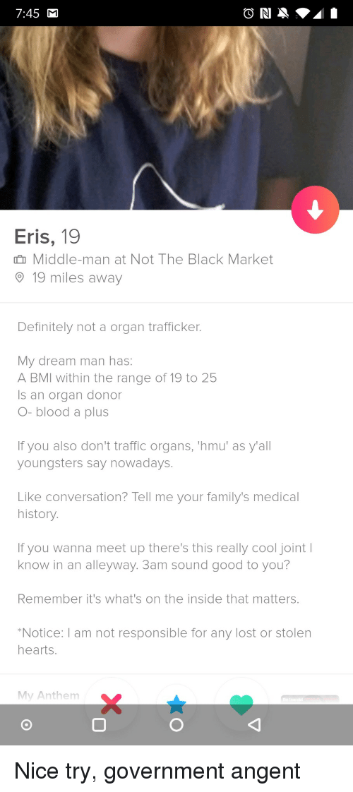 A Plus: 7:45  Eris, 19  n Middle-man at Not The Black Market  19 miles away  Definitely not a organ trafficker  My dream man has:  A BMI within the range of 19 to 25  Is an organ donor  O- blood a plus  If you also don't traffic organs, 'hmu' as y'all  youngsters say nowadays.  Like conversation? Tell me your family's medical  history  If you wanna meet up there's this really cool joint I  know in an alleyway. 3am sound good to you?  Remember it's what's on the inside that matters.  Notice:I am not responsible for any lost or stolen  hearts.  My Anthem  0 Nice try, government angent
