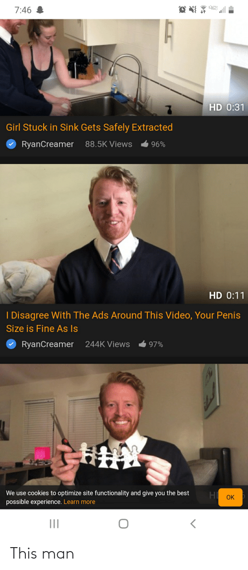 functionality: 7:46 I  HD 0:31  Girl Stuck in Sink Gets Safely Extracted  RyanCreamer  88.5K Views  96%  HD 0:11  I Disagree With The Ads Around This Video, Your Penis  Size is Fine As Is  RyanCreamer 244K Views  97%  We use cookies to optimize site functionality and give you the best  possible experience. Learn more  H OK This man