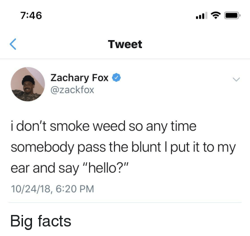 """I Dont Smoke Weed: 7:46  Tweet  Zachary Fox  @zackfox  i don't smoke weed so any time  somebody pass the blunt I put it to my  ear and say """"hello?""""  10/24/18, 6:20 PM"""