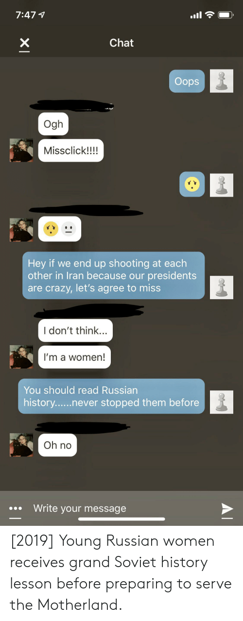 Russian Women: 7:471  X  Chat  Oops  Ogh  Missclick!!!!  Hey if we end up shooting at each  other in Iran because our presidents  are crazy, let's agree to miss  I don't think...  I'm a women!  You should read Russian  history......never stopped them before  Oh no  Write your message  AI [2019] Young Russian women receives grand Soviet history lesson before preparing to serve the Motherland.
