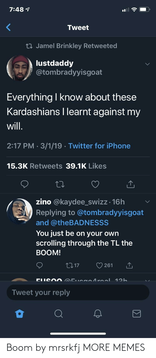 Kardashians: 7:48 1  Tweet  ti Jamel Brinkley Retweeted  lustdaddy  @tombradyyisgoat  Everything I know about these  Kardashians I learnt against my  will  2:17 PM 3/1/19 Twitter for iPhone  15.3K Retweets 39.1K Likes  zino @kaydee_swizz -16h  Replying to @tombradyyisgoat  and @theBADNESSS  You just be on your own  scrolling through the TL the  BOOM  17 261  Tweet your reply Boom by mrsrkfj MORE MEMES