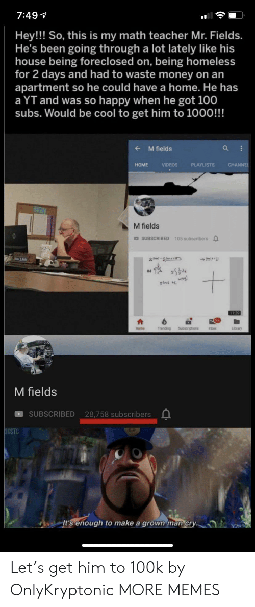 100k: 7:49  Hey!! So, this is my math teacher Mr. Fields.  He's been going through a lot lately like his  house being foreclosed on, being homeless  for 2 days and had to waste money on an  apartment so he could have a home. He has  a YT and was so happy when he got 100  subs. Would be cool to get him to 1000!!!  M fields  CHANNE  HOME  VIDEOS  PLAYLISTS  M fields  DSUBSCRIBED 105 subscribers  #4  sini  1129  Trending  Subecriptions  Home  Inbox  Library  M fields  SUBSCRIBED 28,758 subscribers  30STC  It's enough  make a grown man cry. Let's get him to 100k by OnlyKryptonic MORE MEMES