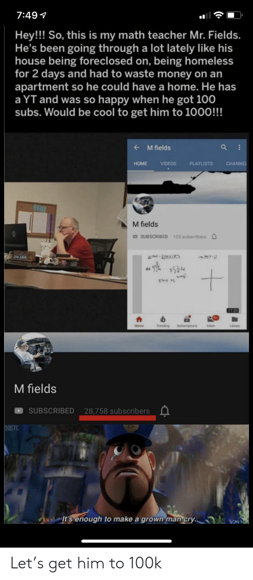 100k: 7:49  Hey!! So, this is my math teacher Mr. Fields.  He's been going through a lot lately like his  house being foreclosed on, being homeless  for 2 days and had to waste money on an  apartment so he could have a home. He has  a YT and was so happy when he got 100  subs. Would be cool to get him to 1000!!!  M fields  CHANNE  HOME  VIDEOS  PLAYLISTS  M fields  DSUBSCRIBED 105 subscribers  #4  sini  1129  Trending  Subecriptions  Home  Inbox  Library  M fields  SUBSCRIBED 28,758 subscribers  30STC  It's enough  make a grown man cry. Let's get him to 100k
