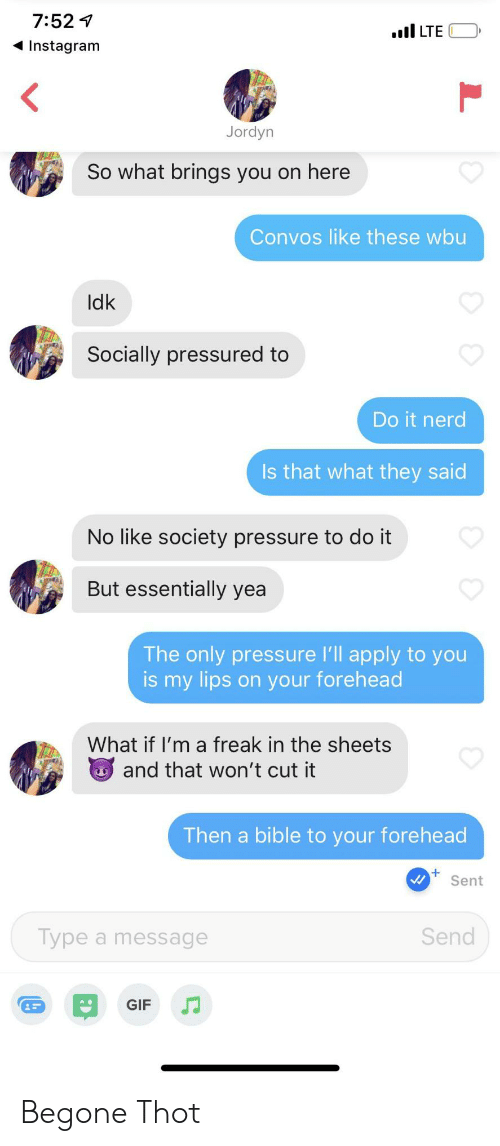 thot: 7:521  I LTE  Instagram  Jordyn  So what brings you on here  Convos like these wbu  Idk  Socially pressured to  Do it nerd  Is that what they said  No like society pressure to do it  But essentially yea  The only pressure 'll apply to you  is my lips on your forehead  What if I'm a freak in the sheets  and that won't cut it  Then a bible to your forehead  Sent  Send  Type a message  GIF Begone Thot