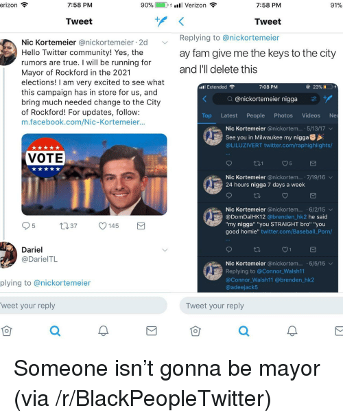 """Give Me The Keys: 7:58 PM  90%.  1-1 ill Verizon  7:58 PM  91%  Tweet  Tweet  Replying to @nickortemeier  ay fam give me the keys to the city  and l'll delete this  Nic Kortemeier @nickortemeier 2d  Hello Twitter community! Yes, the  rumors are true. I will be running for  Mayor of Rockford in the 2021  elections! I am very excited to see what  this campaign has in store for us, and  bring much needed change to the City  of Rockford! For updates, follow:  m.facebook.com/Nic-Kortemeier...  al Extended  7:08 PM  ④ 23%  Q @nickortemeier nigga  Top Latest People Photos Videos Ne  Nic Kortemeier @nickortem...-5/13/17 ﹀  See you in Milwaukee my nigga  @LILUZIVERT twitter.com/raphighiights/  VOTE  Nic Kortemeier @nickortem... 7/19/16  24 hours nigga 7 days a week  Nic Kortemeier @nickortem... .6/2/15 v  @DomDalHK12 @brenden hk2 he said  """"my nigga"""" """"you STRAIGHT bro"""" """"you  good homie"""" twitter.com/Baseball Porn/  037 145  Dariel  @DarielTL  Nic Kortemeier @nickortem. 5/5/15  Replying to @Connor Walsh11  @Connor Walsh11 @brenden_hk2  @adeejack5  plying to @nickortemeier  weet your reply  仓  Tweet your reply  0  仓 <p>Someone isn't gonna be mayor (via /r/BlackPeopleTwitter)</p>"""