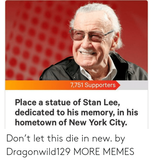 New York City: 7,751 Supporters  Place a statue of Stan Lee,  dedicated to his memory, in his  hometown of New York City. Don't let this die in new. by Dragonwild129 MORE MEMES