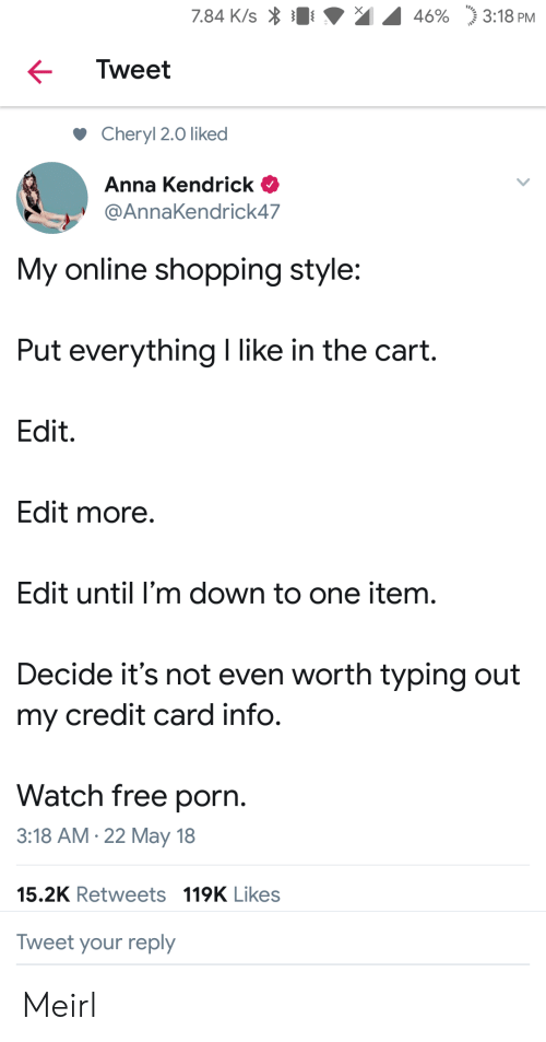 "anna kendrick: 7.84 K/s  46%  ""j 3:18 PM  Tweet  Cheryl 2.0 liked  Anna Kendrick  @AnnaKendrick47  My online shopping style:  Put everything I like in the cart.  Edit.  Edit more  Edit until I'm down to one item.  Decide it's not even worth typing out  my credit card info.  Watch free porn.  3:18 AM.22 May 18  15.2K Retweets 119K Likes  Tweet your reply Meirl"