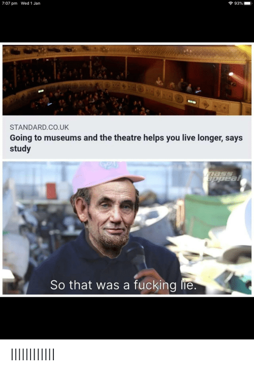 Theatre: 7 93%  7:07 pm Wed 1 Jan  BIR  STANDARD.CO.UK  Going to museums and the theatre helps you live longer, says  study  Eppeal  So that was a fucking lie. IlllllIIlIlI