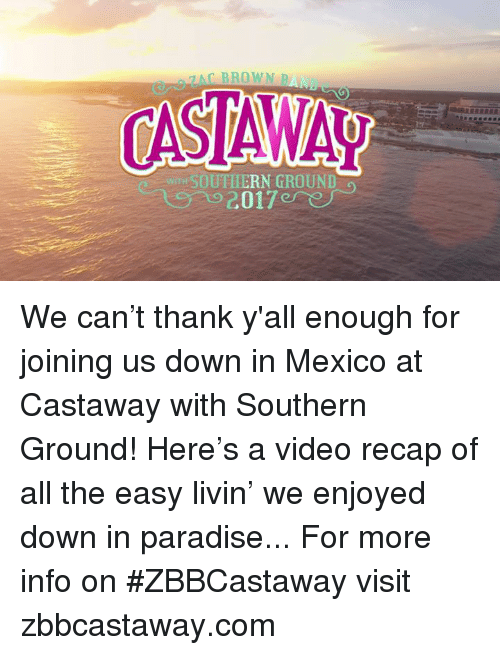castaway: 7 AC BROWN  SOUTHERN GROUND We can't thank y'all enough for joining us down in Mexico at Castaway with Southern Ground! Here's a video recap of all the easy livin' we enjoyed down in paradise...  For more info on #ZBBCastaway visit zbbcastaway.com