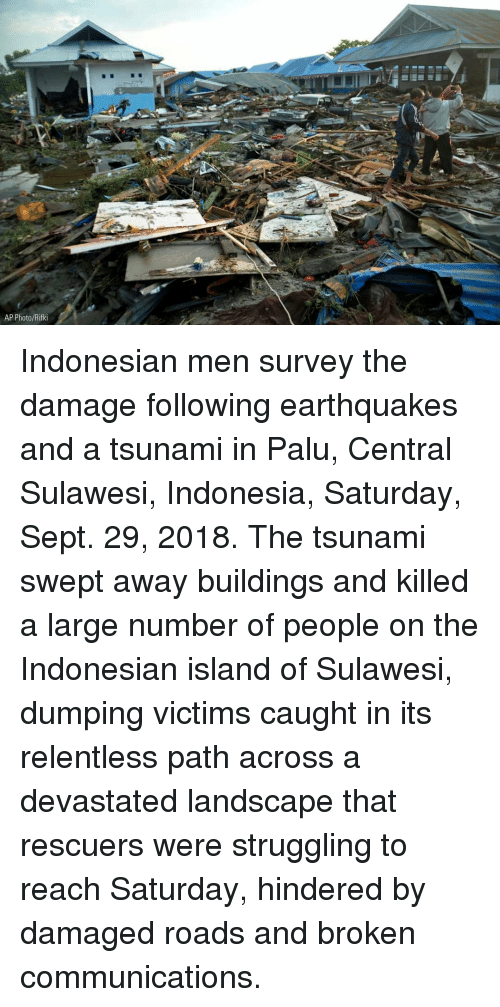 earthquakes: 7  AP Photo/Rifki Indonesian men survey the damage following earthquakes and a tsunami in Palu, Central Sulawesi, Indonesia, Saturday, Sept. 29, 2018. The tsunami swept away buildings and killed a large number of people on the Indonesian island of Sulawesi, dumping victims caught in its relentless path across a devastated landscape that rescuers were struggling to reach Saturday, hindered by damaged roads and broken communications.