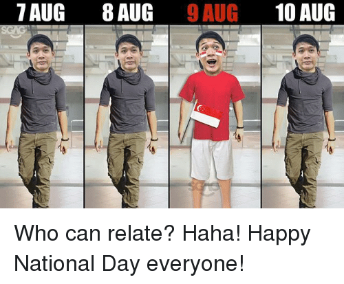 Memes, Happy, and Haha: 7 AUG 8 AUG 9AUG 10 AUG Who can relate? Haha! Happy National Day everyone!