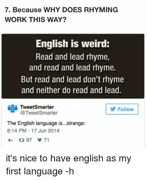 rhyming: 7. Because WHY DOES RHYMING  WORK THIS WAY?  English is weird:  Read and lead rhyme,  and read and lead rhyme.  But read and lead don't rhyme  and neither do read and lead.  Tweet Smarter  Follow  @TweetSmarter  The English language is...strange:  8:14 PM 17 Jun 2014  97 71 it's nice to have english as my first language -h