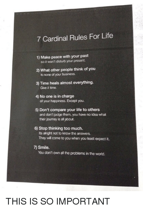 Cardinals, Relatable, and Disturbed: 7 Cardinal Rules For Life  1) Make peace with your past  so it won't disturb your present.  What other people think of you  is none of your business.  3) Time heals almost everything.  Give it time.  4) No one is in charge  of your happiness. Except you.  5) Don't compare your life to others  and don't judge them, you have no idea what  their journey is all about.  6) Stop thinking too much.  Its alright not to know the answers.  They will come to you when you least expect it.  Smile.  You don't own all the problems in the world. THIS IS SO IMPORTANT