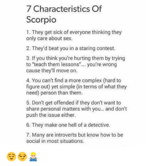 "Complex, Sex, and How To: 7 Characteristics Of  Scorpio  1. They get sick of everyone thinking they  only care about sex.  2. They'd beat you in a staring contest.  3. If you think you're hurting them by trying  to ""teach them lessons"". you're wrong  cause they'll move on  4. You can't find a more complex (hard to  figure out) yet simple (in terms of what they  need) person than them  5. Don't get offended if they don't want to  share personal matters with you... and don't  push the issue either.  6. They make one hell of a detective.  7. Many are introverts but know how to be  social in most situations. 😌😏🤷🏼‍♂️"