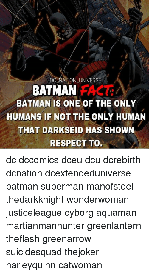 Batman, Memes, and Respect: 7  DC NATION UNIVERSE  BATMAN  BATMAN IS ONE OF THE ONLY  HUMANS IF NOT THE ONLY HUMAN  THAT DARKSEID HAS SHOWN  RESPECT TO. dc dccomics dceu dcu dcrebirth dcnation dcextendeduniverse batman superman manofsteel thedarkknight wonderwoman justiceleague cyborg aquaman martianmanhunter greenlantern theflash greenarrow suicidesquad thejoker harleyquinn catwoman