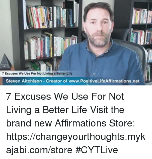 Life, Memes, and Live: 7 Excuses We Use For Not Living a Better Life  Steven Aitchison Creator of www.PositiveLifeAffirmations.net 7 Excuses We Use For Not Living a Better Life       Visit the brand new Affirmations Store: https://changeyourthoughts.mykajabi.com/store              #CYTLive
