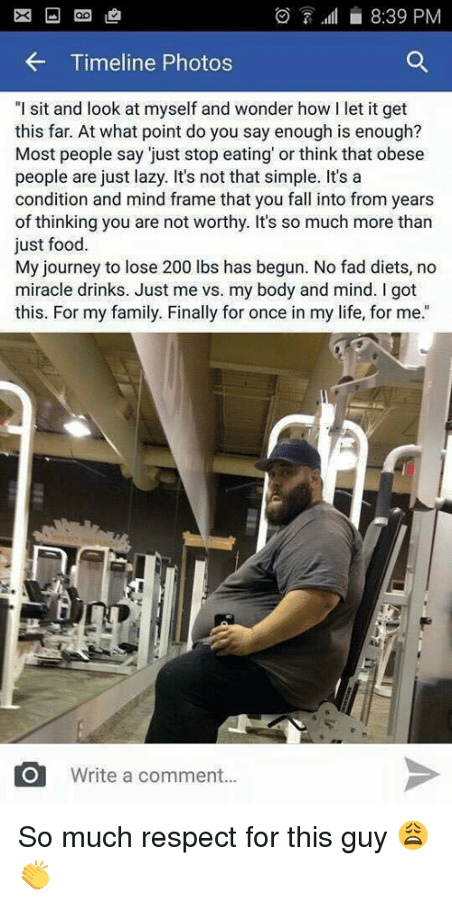 """You Are Not Worthy: 7.fl 8:39 PM  Timeline Photos  """"I sit and look at myself and wonder how l let it get  this far. At what point do you say enough is enough?  Most people say just stop eating or think that obese  people are just lazy. It's not that simple. It's a  condition and mind frame that you fall into from years  of thinking you are not worthy. It's so much more than  just food.  My journey to lose 200 lbs has begun. No fad diets, no  miracle drinks. Just me vs. my body and mind. I got  this. For my family. Finally for once in my life, for me.""""  O Write a comment So much respect for this guy 😩👏"""