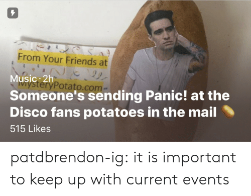 current events: 7  From Your Friends at  Music: 2h  Someone's sending Panic! at the  Disco fans potatoes in the mail  515 Likes  teryPotato.com patdbrendon-ig:  it is important to keep up with current events