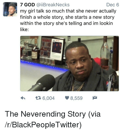neverending: 7 GOD @iiBreakNecks  Dec 6  my girl talk so much that she never actually  finish a whole story, she starts a new story  within the story she's telling and im lookin  like:  6,0048,559 <p>The Neverending Story (via /r/BlackPeopleTwitter)</p>