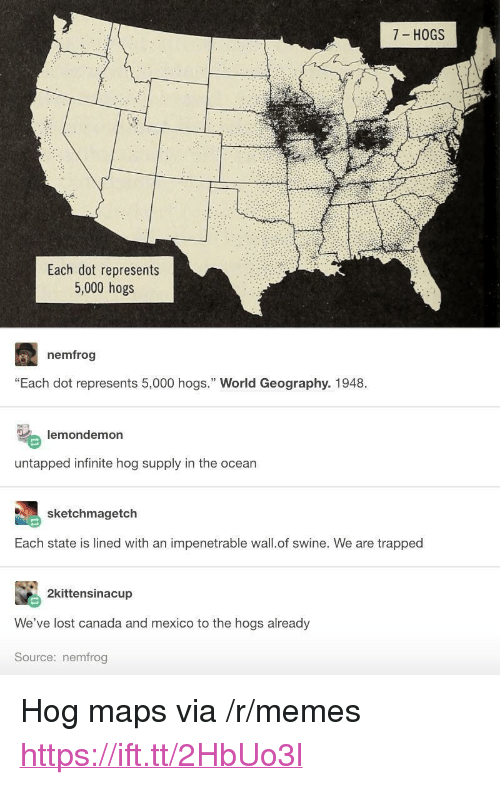 """hogs: 7 HOGS  Each dot represents  5,000 hogs  nemfrog  """"Each dot represents 5,000 hogs."""" World Geography. 1948  lemondemon  untapped infinite hog supply in the ocean  sketchmagetch  Each state is lined with an impenetrable wall.of swine. We are trapped  2kittensinacup  We've lost canada and mexico to the hogs already  Source: nemfrog <p>Hog maps via /r/memes <a href=""""https://ift.tt/2HbUo3l"""">https://ift.tt/2HbUo3l</a></p>"""